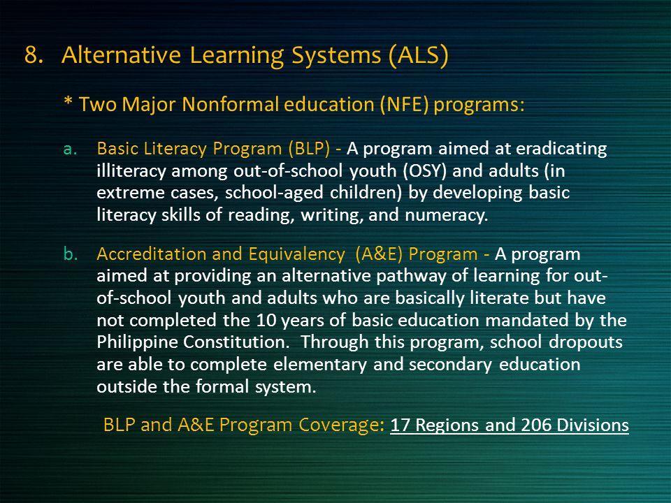 8. Alternative Learning Systems (ALS) * Two Major Nonformal education (NFE) programs: a.Basic Literacy Program (BLP) - A program aimed at eradicating