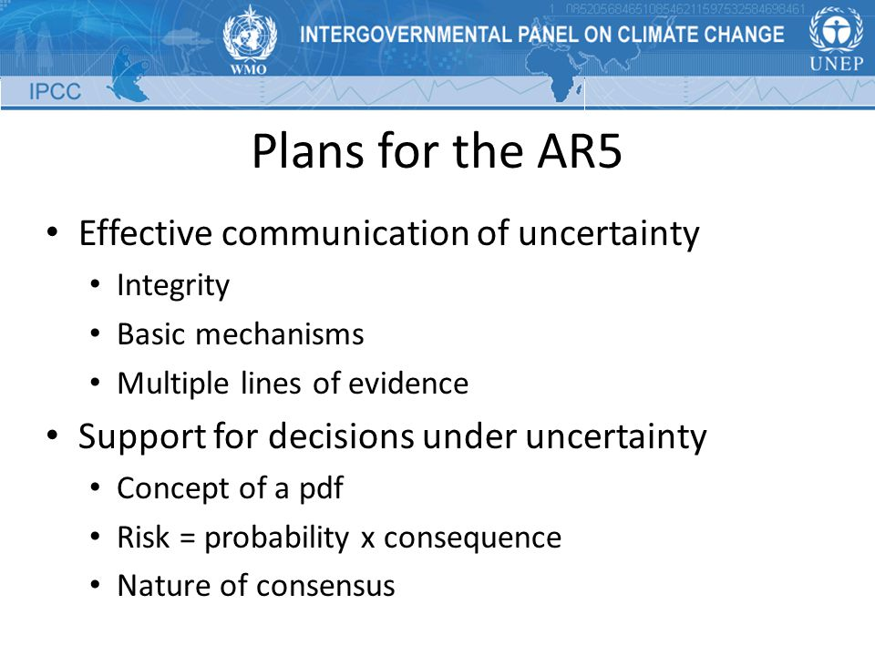 Plans for the AR5 Effective communication of uncertainty Integrity Basic mechanisms Multiple lines of evidence Support for decisions under uncertainty Concept of a pdf Risk = probability x consequence Nature of consensus