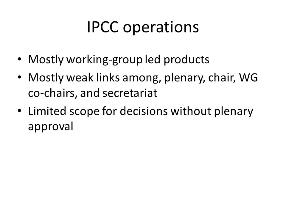 IPCC operations Mostly working-group led products Mostly weak links among, plenary, chair, WG co-chairs, and secretariat Limited scope for decisions w