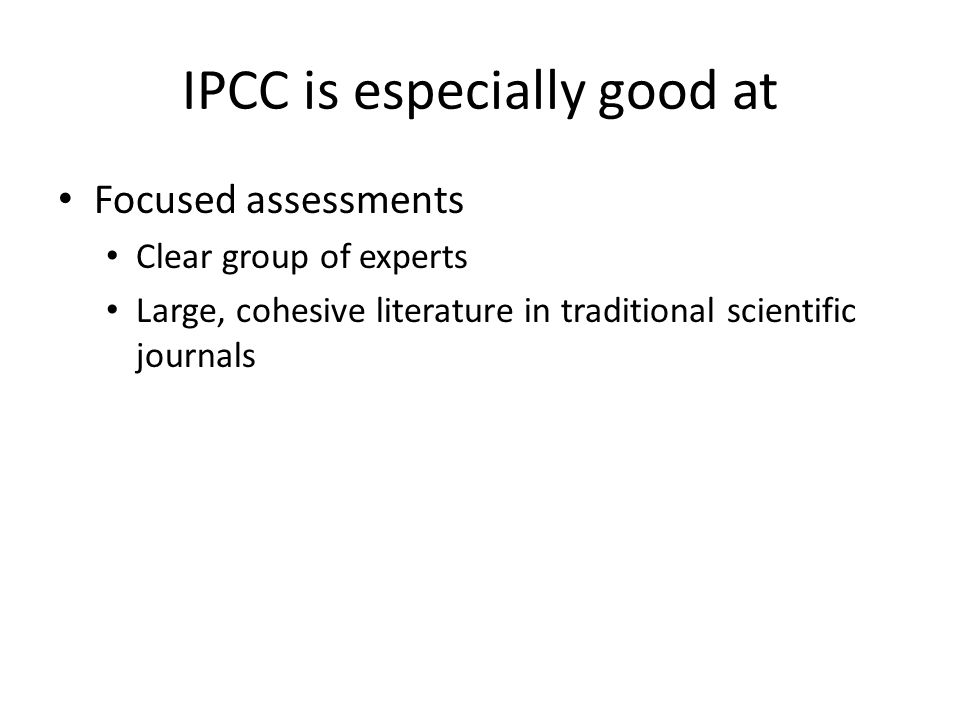 IPCC is especially good at Focused assessments Clear group of experts Large, cohesive literature in traditional scientific journals