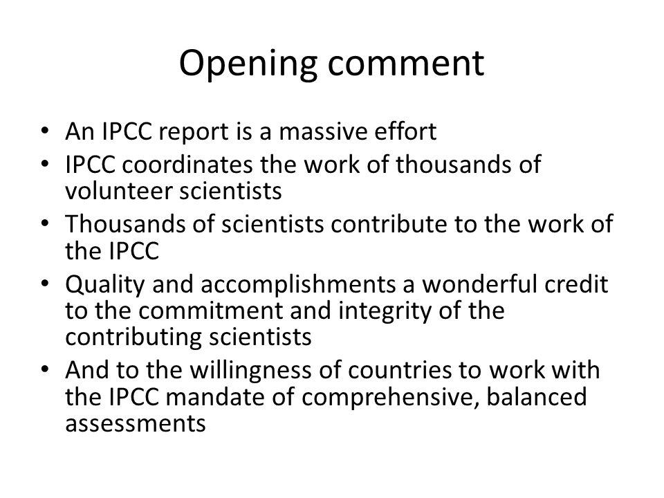 Opening comment An IPCC report is a massive effort IPCC coordinates the work of thousands of volunteer scientists Thousands of scientists contribute to the work of the IPCC Quality and accomplishments a wonderful credit to the commitment and integrity of the contributing scientists And to the willingness of countries to work with the IPCC mandate of comprehensive, balanced assessments