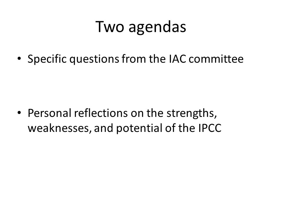 Two agendas Specific questions from the IAC committee Personal reflections on the strengths, weaknesses, and potential of the IPCC