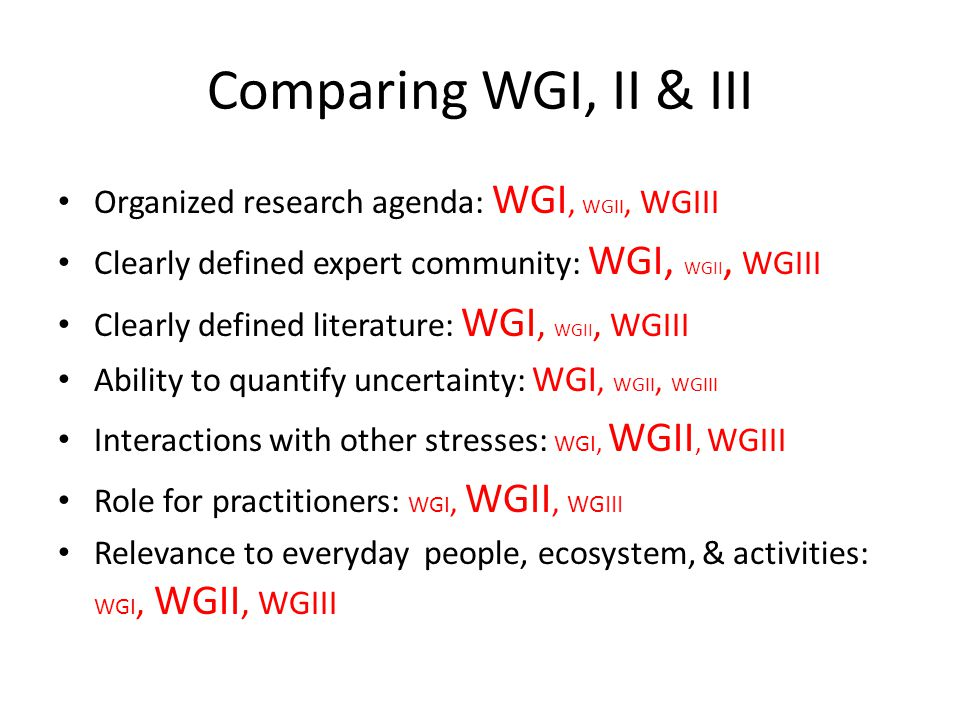 Comparing WGI, II & III Organized research agenda: WGI, WGII, WGIII Clearly defined expert community: WGI, WGII, WGIII Clearly defined literature: WGI, WGII, WGIII Ability to quantify uncertainty: WGI, WGII, WGIII Interactions with other stresses: WGI, WGII, WGIII Role for practitioners: WGI, WGII, WGIII Relevance to everyday people, ecosystem, & activities: WGI, WGII, WGIII