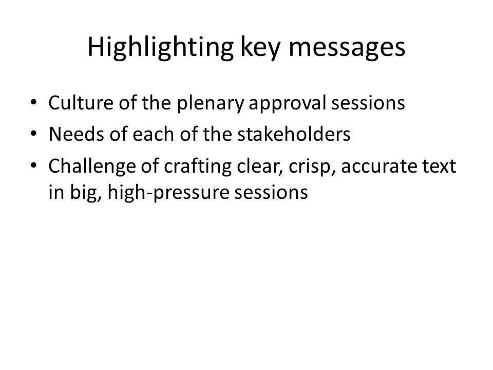 Highlighting key messages Culture of the plenary approval sessions Needs of each of the stakeholders Challenge of crafting clear, crisp, accurate text in big, high-pressure sessions