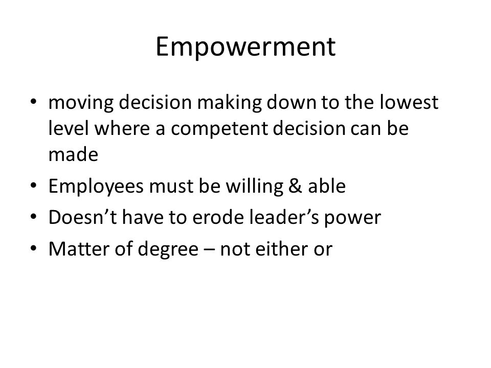 Empowerment moving decision making down to the lowest level where a competent decision can be made Employees must be willing & able Doesn't have to er