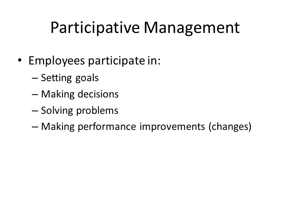 Participative Management Employees participate in: – Setting goals – Making decisions – Solving problems – Making performance improvements (changes)