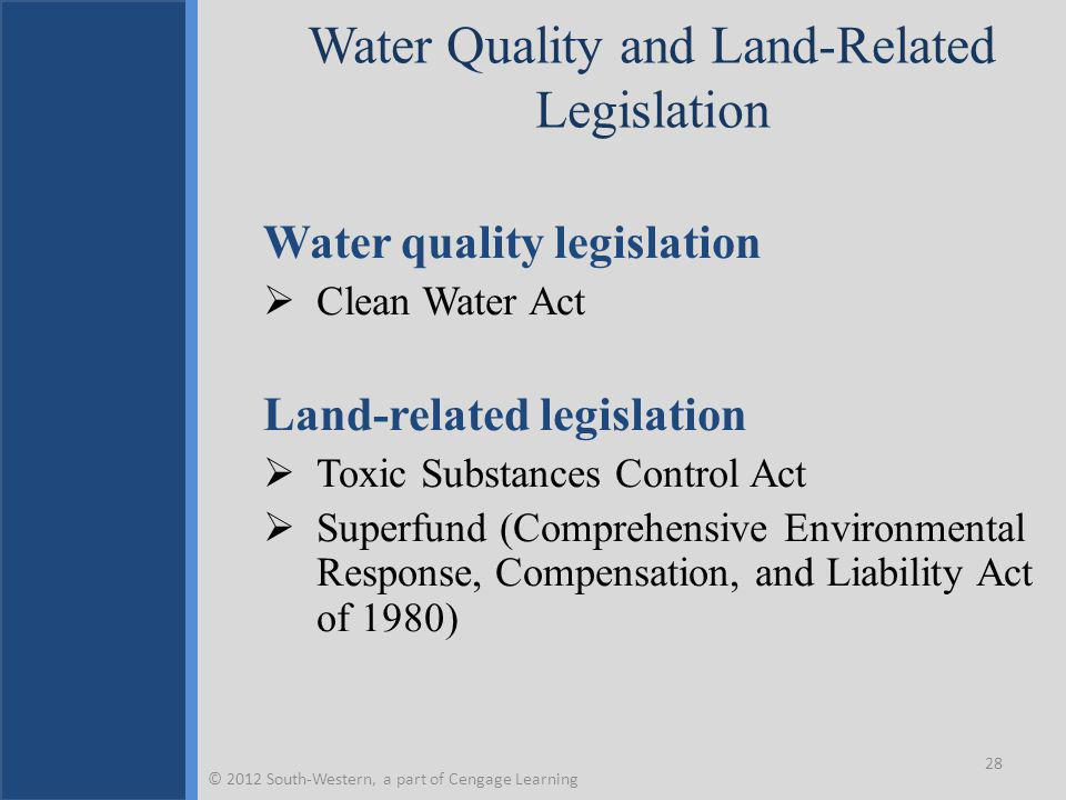 Water Quality and Land-Related Legislation Water quality legislation  Clean Water Act Land-related legislation  Toxic Substances Control Act  Superfund (Comprehensive Environmental Response, Compensation, and Liability Act of 1980) 28 © 2012 South-Western, a part of Cengage Learning