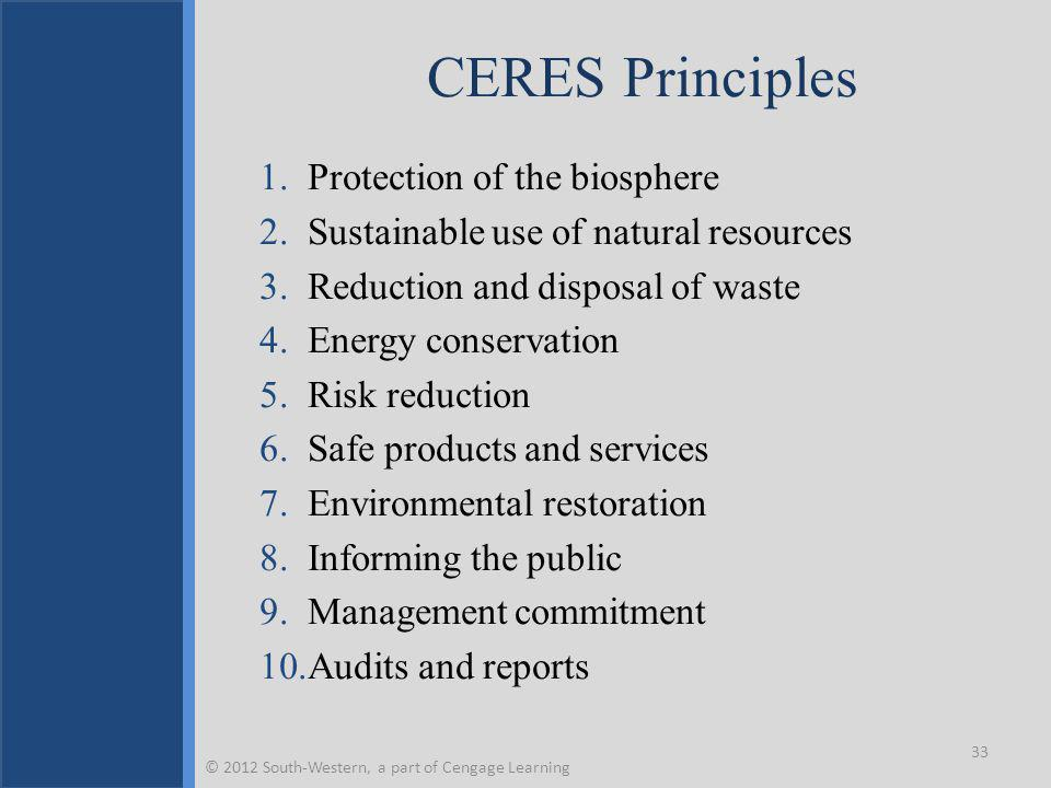 CERES Principles 1.Protection of the biosphere 2.Sustainable use of natural resources 3.Reduction and disposal of waste 4.Energy conservation 5.Risk reduction 6.Safe products and services 7.Environmental restoration 8.Informing the public 9.Management commitment 10.Audits and reports 33 © 2012 South-Western, a part of Cengage Learning