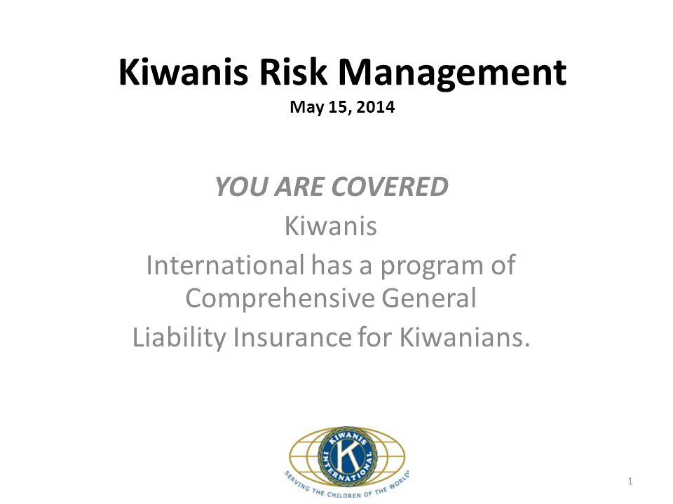 Kiwanis Risk Management May 15, 2014 YOU ARE COVERED Kiwanis International has a program of Comprehensive General Liability Insurance for Kiwanians. 1