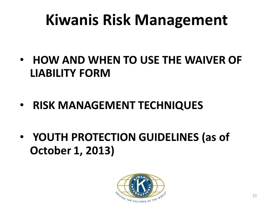 Kiwanis Risk Management 10 HOW AND WHEN TO USE THE WAIVER OF LIABILITY FORM RISK MANAGEMENT TECHNIQUES YOUTH PROTECTION GUIDELINES (as of October 1, 2013)