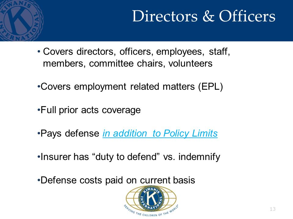 Directors & Officers 13 Covers directors, officers, employees, staff, members, committee chairs, volunteers Covers employment related matters (EPL) Full prior acts coverage Pays defense in addition to Policy Limits Insurer has duty to defend vs.