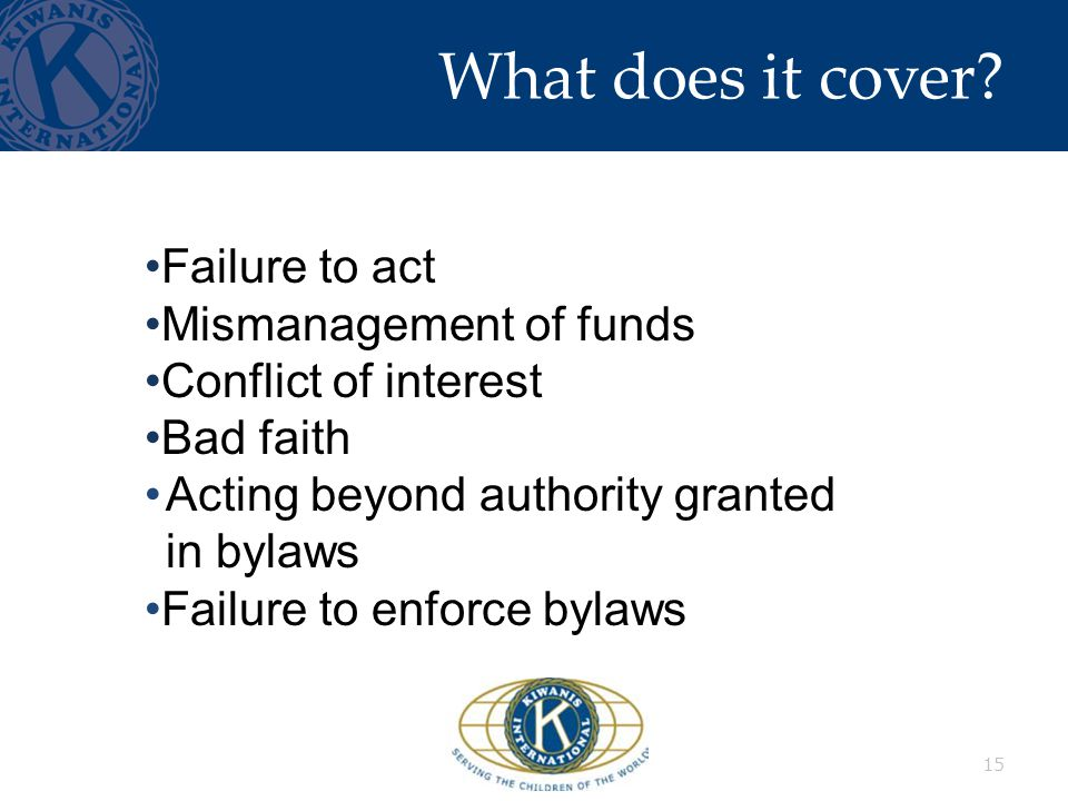 What does it cover? 15 Failure to act Mismanagement of funds Conflict of interest Bad faith Acting beyond authority granted in bylaws Failure to enfor