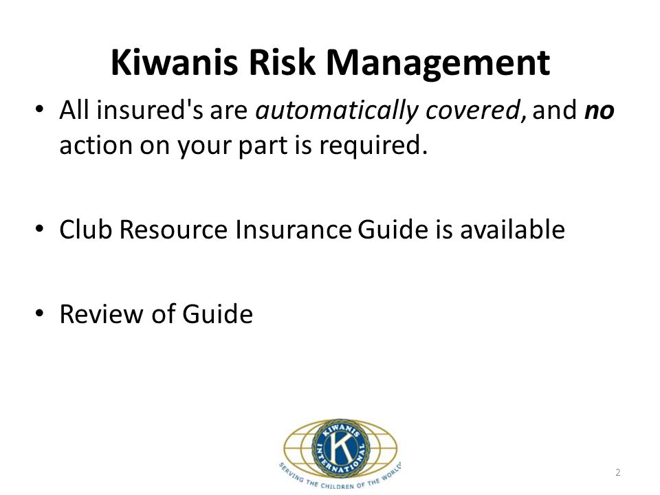 Kiwanis Risk Management All insured's are automatically covered, and no action on your part is required. Club Resource Insurance Guide is available Re