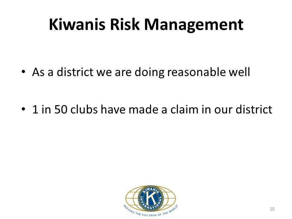 Kiwanis Risk Management As a district we are doing reasonable well 1 in 50 clubs have made a claim in our district 20