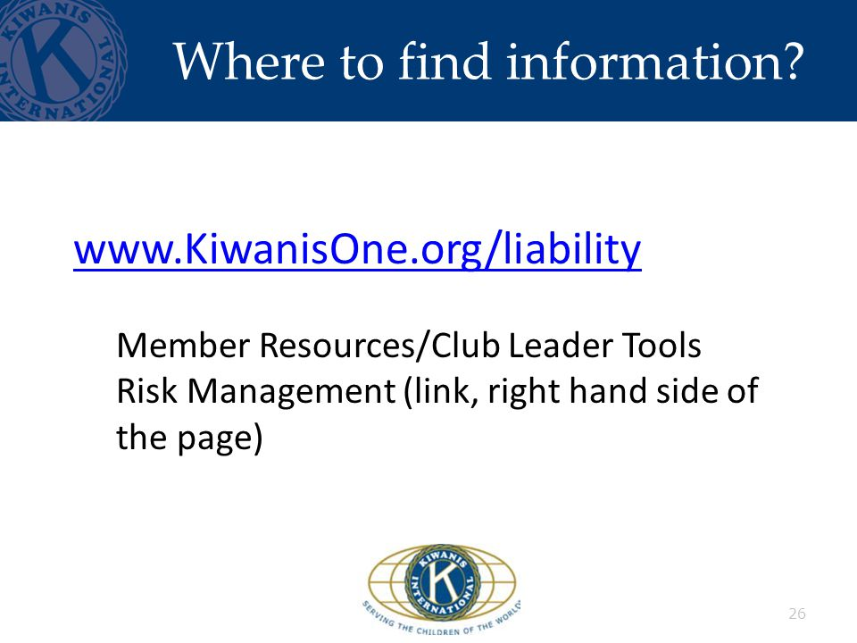 Where to find information? 26 www.KiwanisOne.org/liability Member Resources/Club Leader Tools Risk Management (link, right hand side of the page)