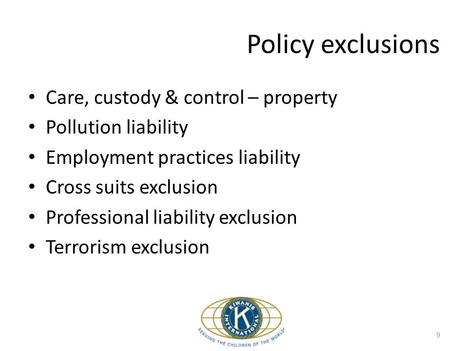 Care, custody & control – property Pollution liability Employment practices liability Cross suits exclusion Professional liability exclusion Terrorism exclusion Policy exclusions 9