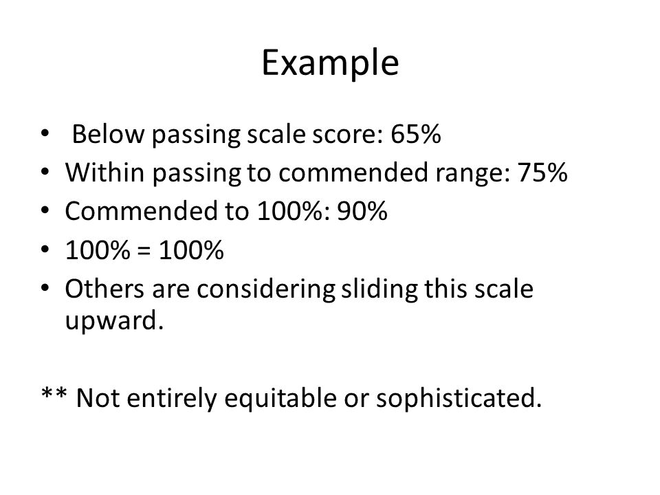 Example Below passing scale score: 65% Within passing to commended range: 75% Commended to 100%: 90% 100% = 100% Others are considering sliding this s