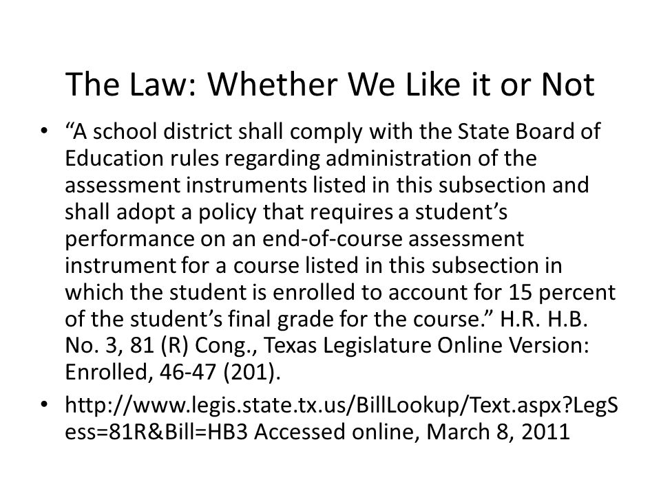The Law: Whether We Like it or Not A school district shall comply with the State Board of Education rules regarding administration of the assessment instruments listed in this subsection and shall adopt a policy that requires a student's performance on an end-of-course assessment instrument for a course listed in this subsection in which the student is enrolled to account for 15 percent of the student's final grade for the course. H.R.