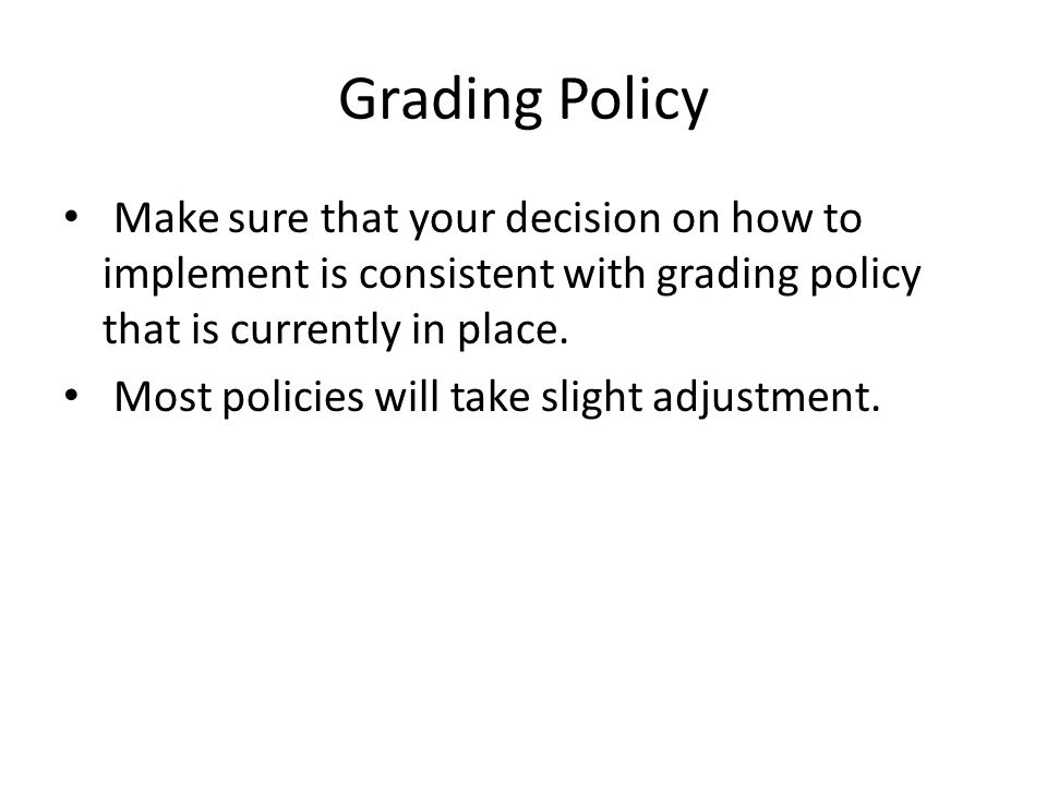Grading Policy Make sure that your decision on how to implement is consistent with grading policy that is currently in place.