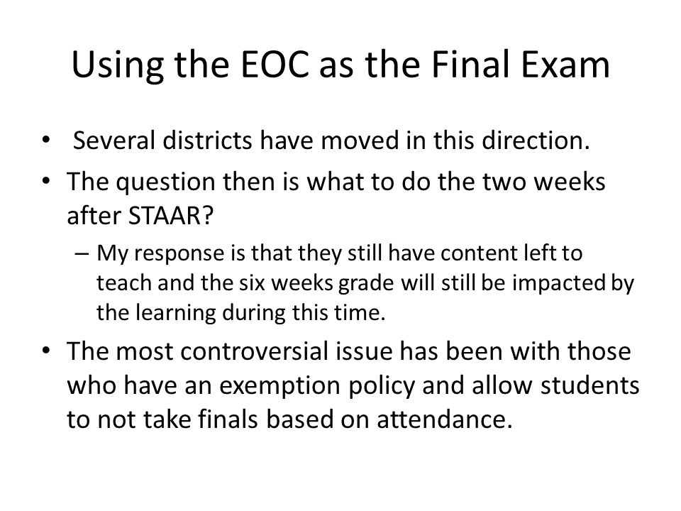Using the EOC as the Final Exam Several districts have moved in this direction. The question then is what to do the two weeks after STAAR? – My respon