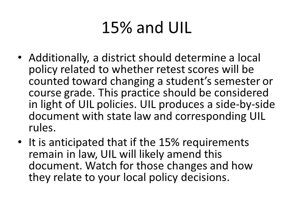 15% and UIL Additionally, a district should determine a local policy related to whether retest scores will be counted toward changing a student's semester or course grade.