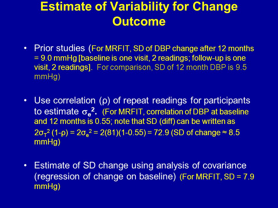 Estimate of Variability for Change Outcome Prior studies ( For MRFIT, SD of DBP change after 12 months = 9.0 mmHg [baseline is one visit, 2 readings; follow-up is one visit, 2 readings].