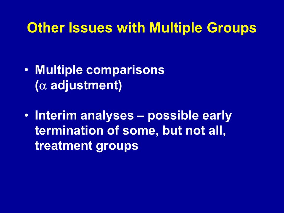 Other Issues with Multiple Groups Multiple comparisons (  adjustment) Interim analyses – possible early termination of some, but not all, treatment groups