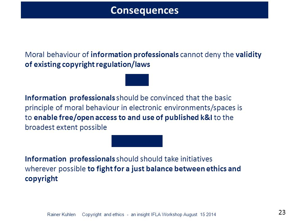 23 Rainer Kuhlen Copyright and ethics - an insight IFLA Workshop August 15 2014 Consequences Moral behaviour of information professionals cannot deny the validity of existing copyright regulation/laws but Information professionals should be convinced that the basic principle of moral behaviour in electronic environments/spaces is to enable free/open access to and use of published k&I to the broadest extent possible Information professionals should should take initiatives wherever possible to fight for a just balance between ethics and copyright consequently