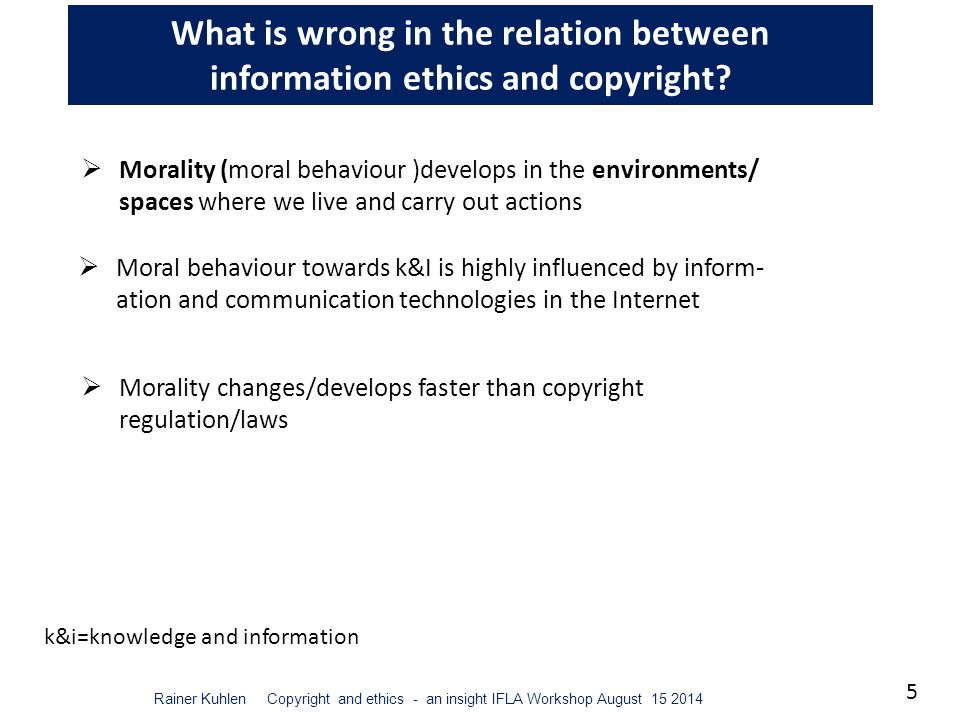 5 Rainer Kuhlen Copyright and ethics - an insight IFLA Workshop August 15 2014 What is wrong in the relation between information ethics and copyright.