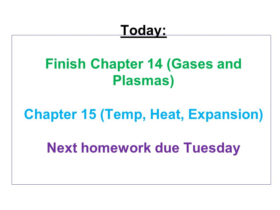 Today: Finish Chapter 14 (Gases and Plasmas) Chapter 15 (Temp, Heat, Expansion) Next homework due Tuesday