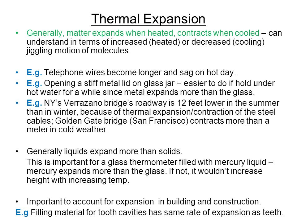 Thermal Expansion Generally, matter expands when heated, contracts when cooled – can understand in terms of increased (heated) or decreased (cooling) jiggling motion of molecules.
