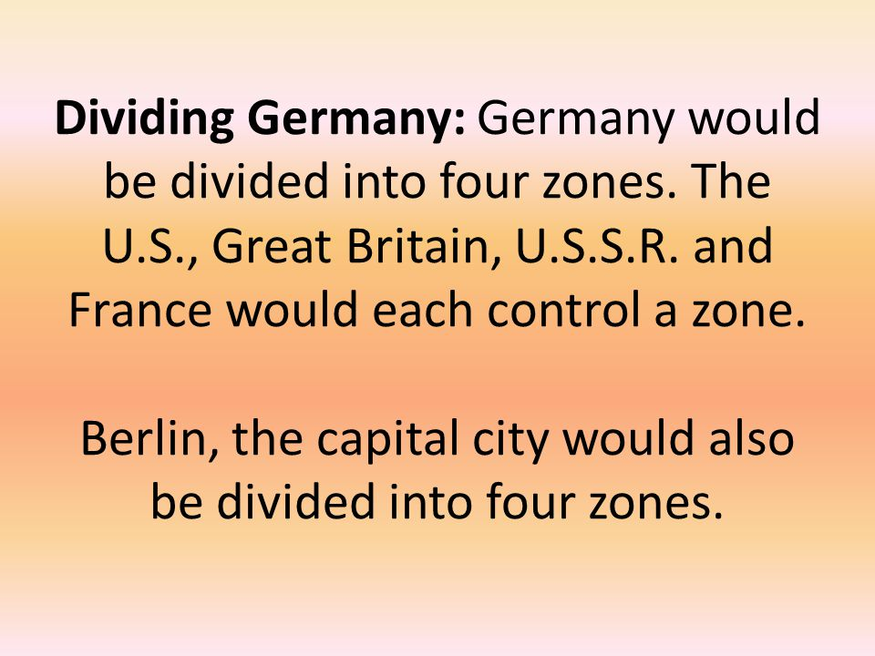 Dividing Germany: Germany would be divided into four zones. The U.S., Great Britain, U.S.S.R. and France would each control a zone. Berlin, the capita