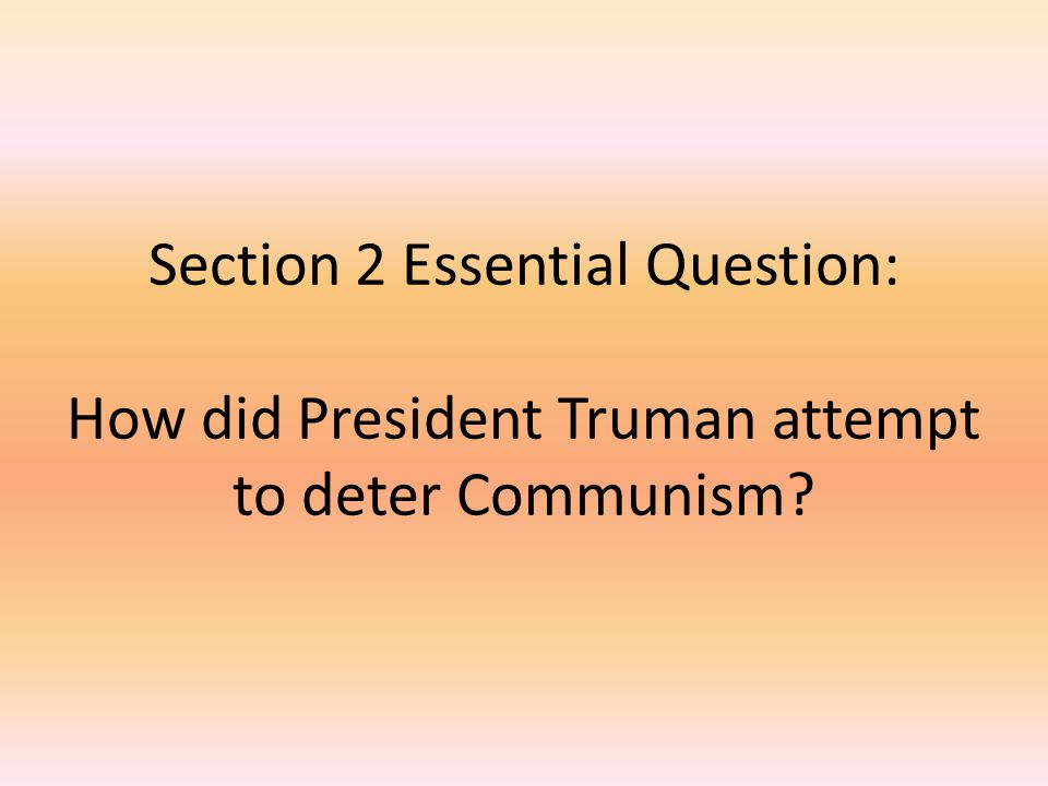 Section 2 Essential Question: How did President Truman attempt to deter Communism?