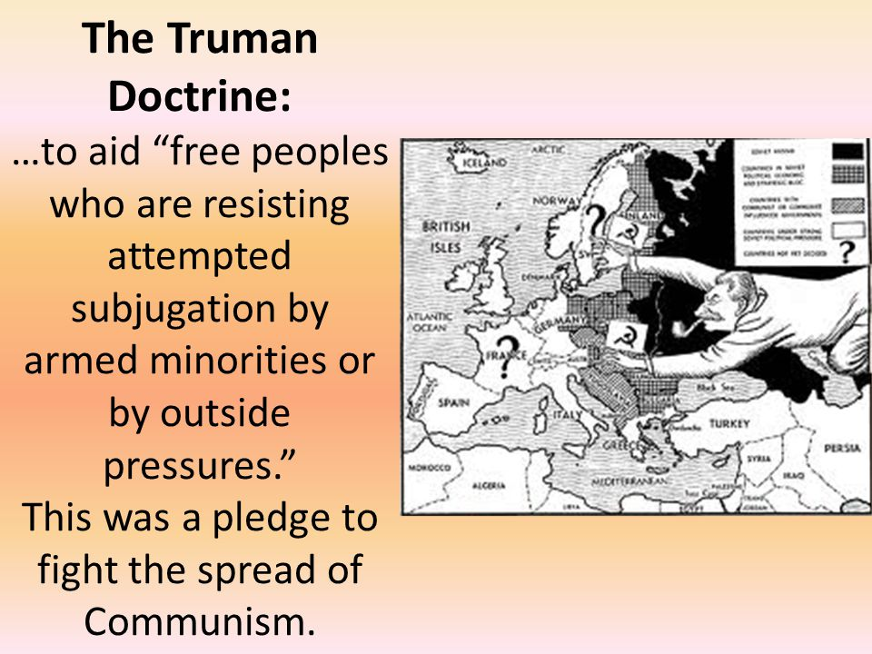 """The Truman Doctrine: …to aid """"free peoples who are resisting attempted subjugation by armed minorities or by outside pressures."""" This was a pledge to"""