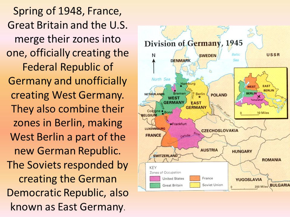 Spring of 1948, France, Great Britain and the U.S. merge their zones into one, officially creating the Federal Republic of Germany and unofficially cr