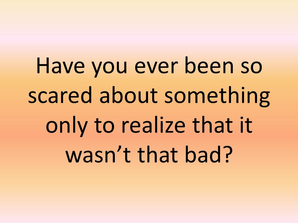 Have you ever been so scared about something only to realize that it wasn't that bad?
