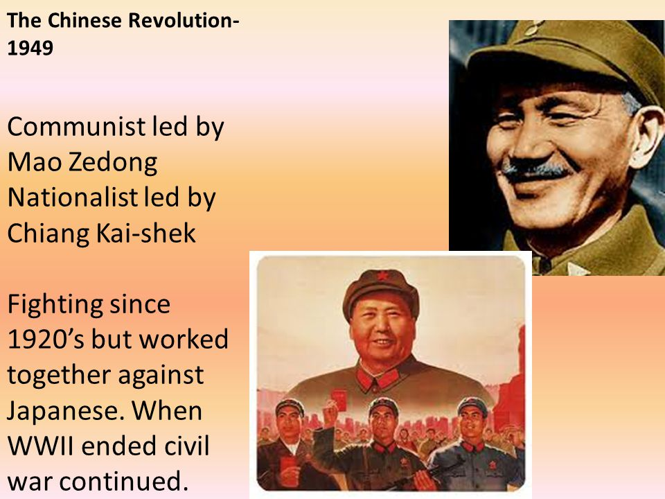 The Chinese Revolution- 1949 Communist led by Mao Zedong Nationalist led by Chiang Kai-shek Fighting since 1920's but worked together against Japanese