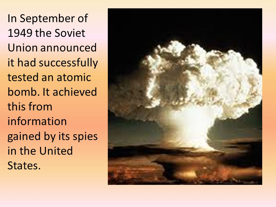 In September of 1949 the Soviet Union announced it had successfully tested an atomic bomb. It achieved this from information gained by its spies in th