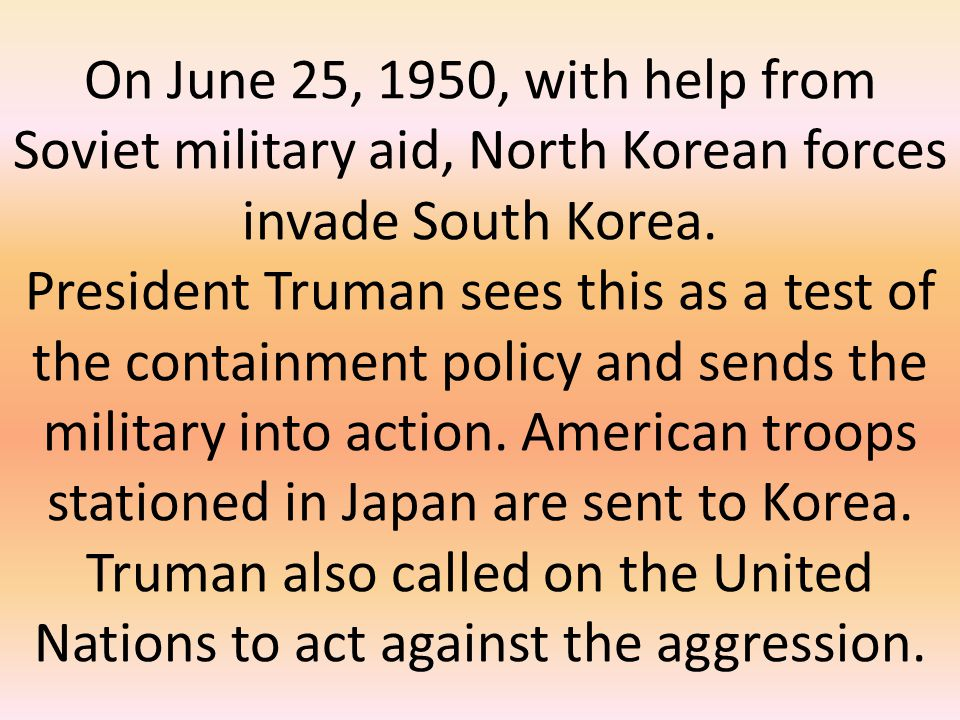 On June 25, 1950, with help from Soviet military aid, North Korean forces invade South Korea. President Truman sees this as a test of the containment