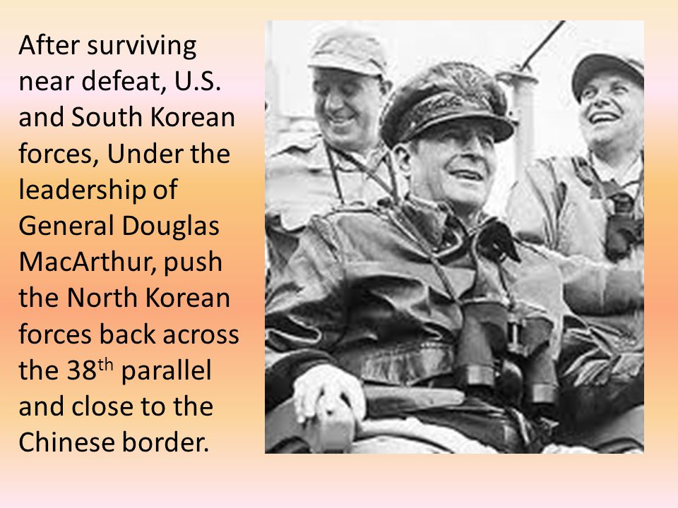 After surviving near defeat, U.S. and South Korean forces, Under the leadership of General Douglas MacArthur, push the North Korean forces back across