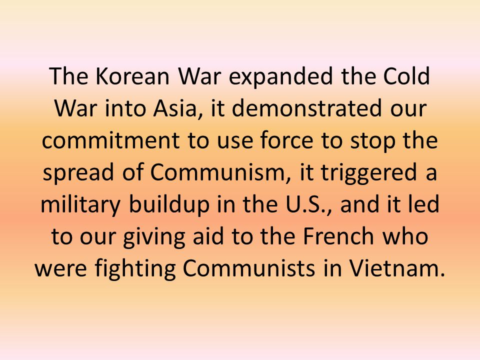 The Korean War expanded the Cold War into Asia, it demonstrated our commitment to use force to stop the spread of Communism, it triggered a military b
