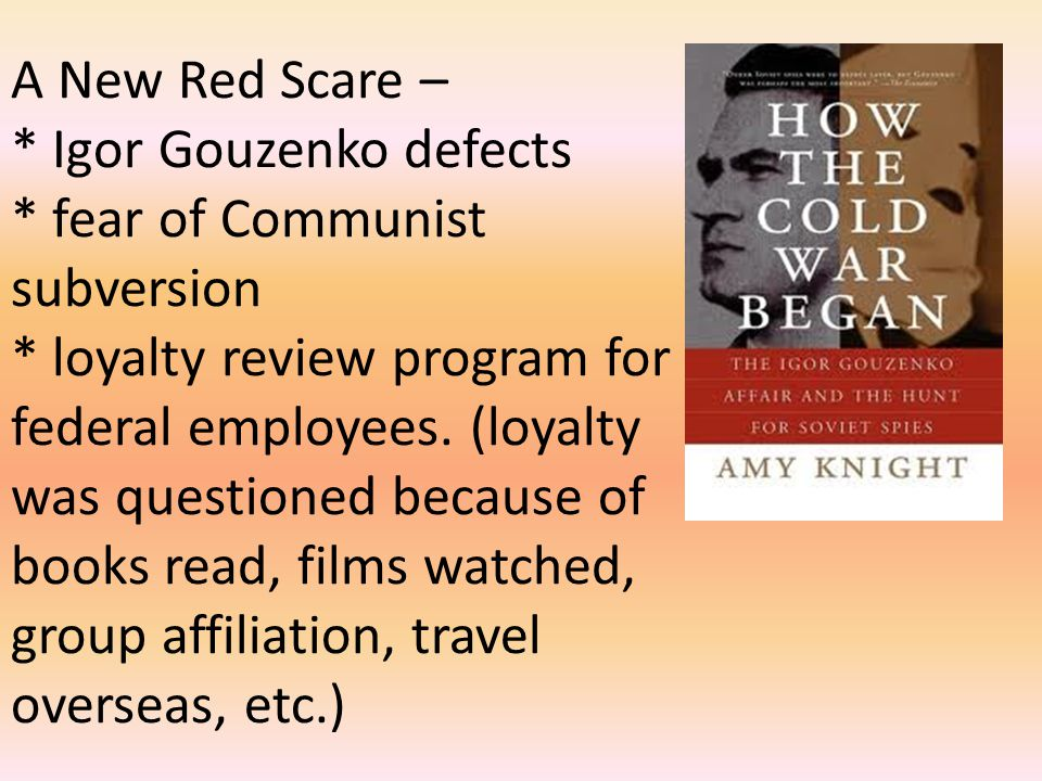 A New Red Scare – * Igor Gouzenko defects * fear of Communist subversion * loyalty review program for federal employees. (loyalty was questioned becau