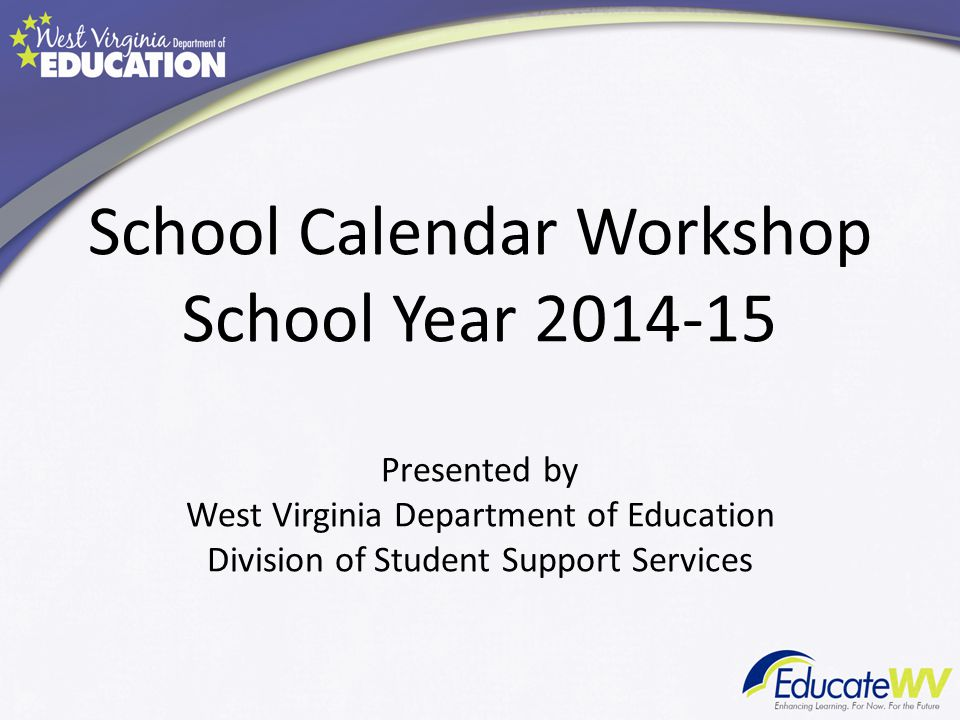 School Calendar Workshop School Year 2014-15 Presented by West Virginia Department of Education Division of Student Support Services