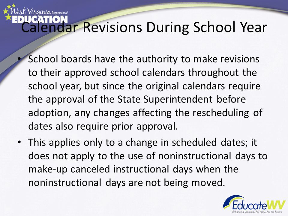 Calendar Revisions During School Year School boards have the authority to make revisions to their approved school calendars throughout the school year, but since the original calendars require the approval of the State Superintendent before adoption, any changes affecting the rescheduling of dates also require prior approval.