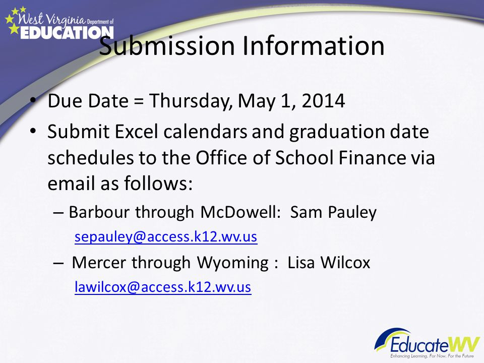 Submission Information Due Date = Thursday, May 1, 2014 Submit Excel calendars and graduation date schedules to the Office of School Finance via email as follows: – Barbour through McDowell: Sam Pauley sepauley@access.k12.wv.us – Mercer through Wyoming : Lisa Wilcox lawilcox@access.k12.wv.us