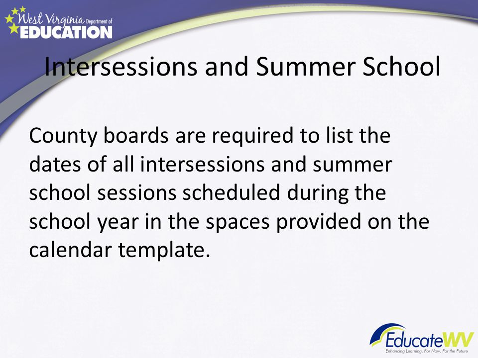 Intersessions and Summer School County boards are required to list the dates of all intersessions and summer school sessions scheduled during the school year in the spaces provided on the calendar template.
