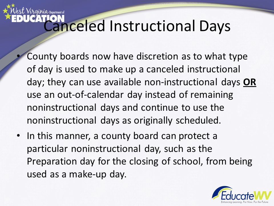 Canceled Instructional Days County boards now have discretion as to what type of day is used to make up a canceled instructional day; they can use available non-instructional days OR use an out-of-calendar day instead of remaining noninstructional days and continue to use the noninstructional days as originally scheduled.