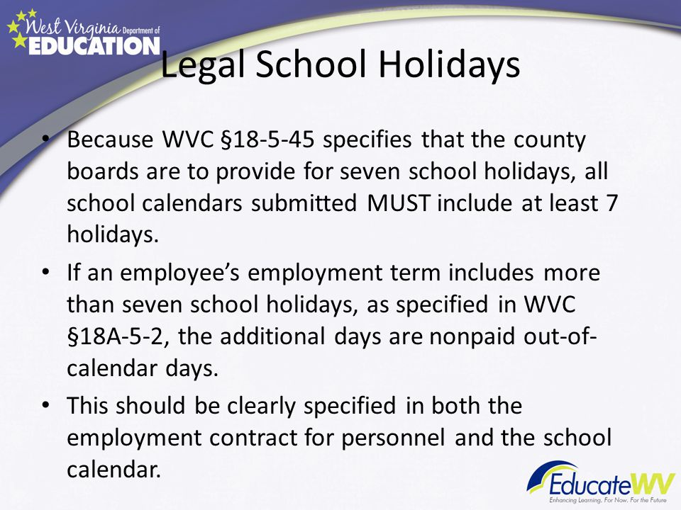 Legal School Holidays Because WVC §18-5-45 specifies that the county boards are to provide for seven school holidays, all school calendars submitted MUST include at least 7 holidays.