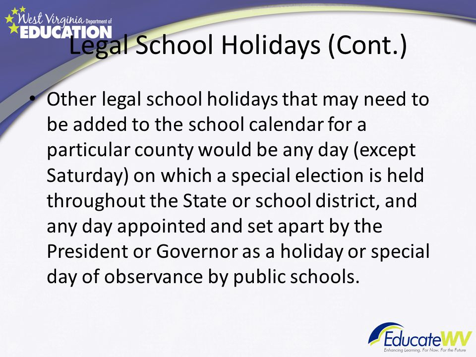 Legal School Holidays (Cont.) Other legal school holidays that may need to be added to the school calendar for a particular county would be any day (except Saturday) on which a special election is held throughout the State or school district, and any day appointed and set apart by the President or Governor as a holiday or special day of observance by public schools.