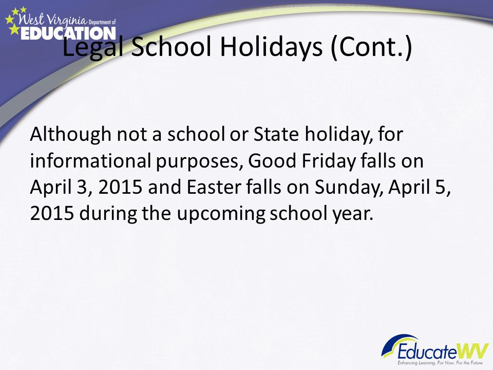 Legal School Holidays (Cont.) Although not a school or State holiday, for informational purposes, Good Friday falls on April 3, 2015 and Easter falls on Sunday, April 5, 2015 during the upcoming school year.